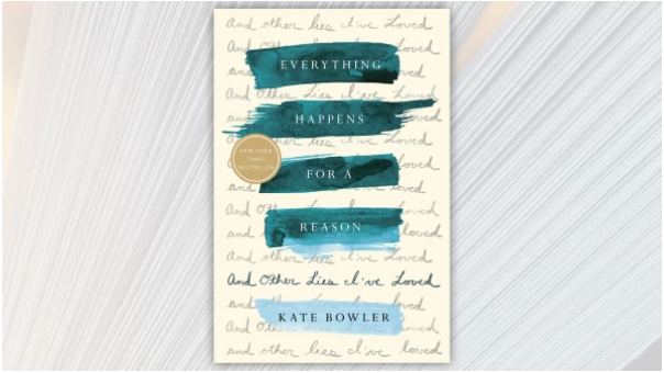 Everything Happens for a Reason and Other Lies I've Loved, by Kate Bowler